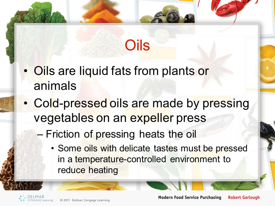 Oils Oils are liquid fats from plants or animals Cold-pressed oils are made by pressing vegetables on an expeller press –Friction of pressing heats th