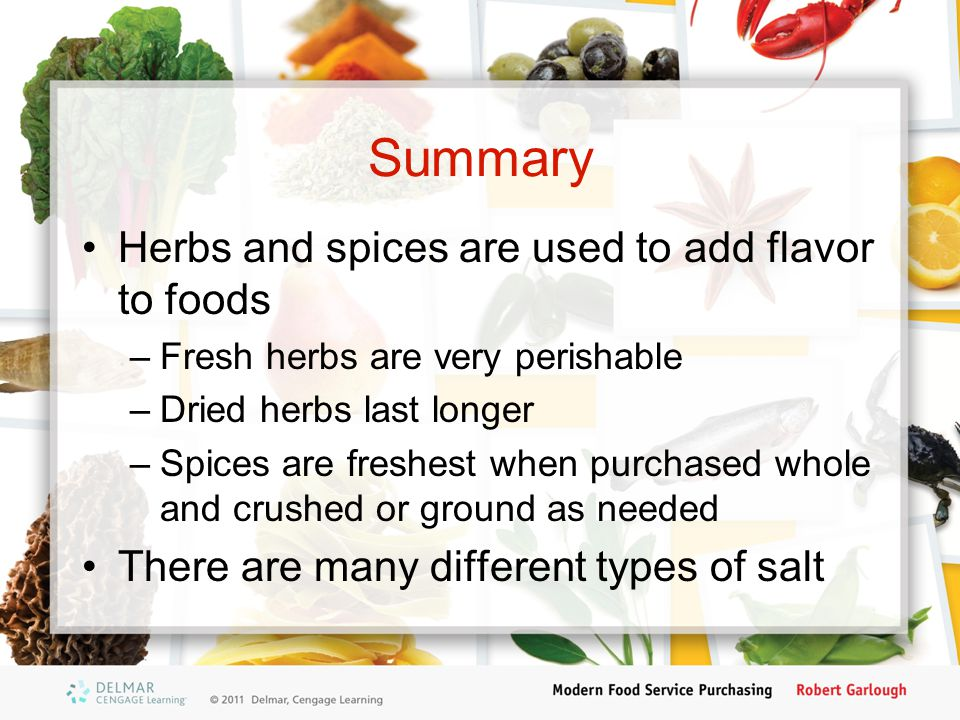 Summary Herbs and spices are used to add flavor to foods –Fresh herbs are very perishable –Dried herbs last longer –Spices are freshest when purchased