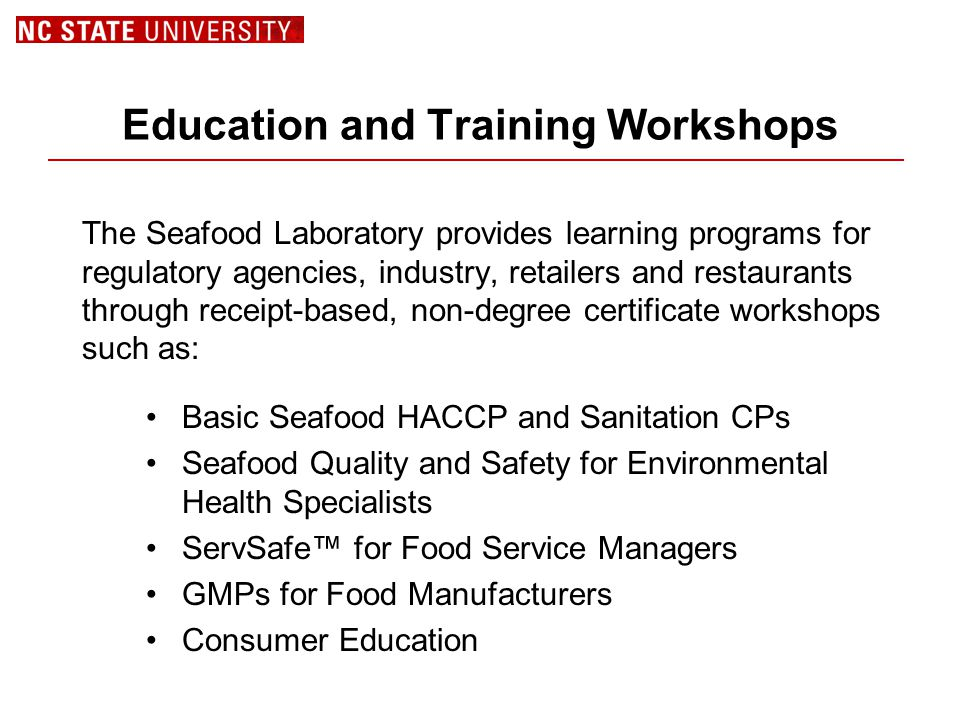Education and Training Workshops The Seafood Laboratory provides learning programs for regulatory agencies, industry, retailers and restaurants through receipt-based, non-degree certificate workshops such as: Basic Seafood HACCP and Sanitation CPs Seafood Quality and Safety for Environmental Health Specialists ServSafe™ for Food Service Managers GMPs for Food Manufacturers Consumer Education