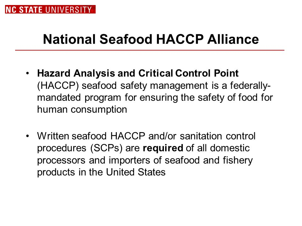National Seafood HACCP Alliance Hazard Analysis and Critical Control Point (HACCP) seafood safety management is a federally- mandated program for ensuring the safety of food for human consumption Written seafood HACCP and/or sanitation control procedures (SCPs) are required of all domestic processors and importers of seafood and fishery products in the United States