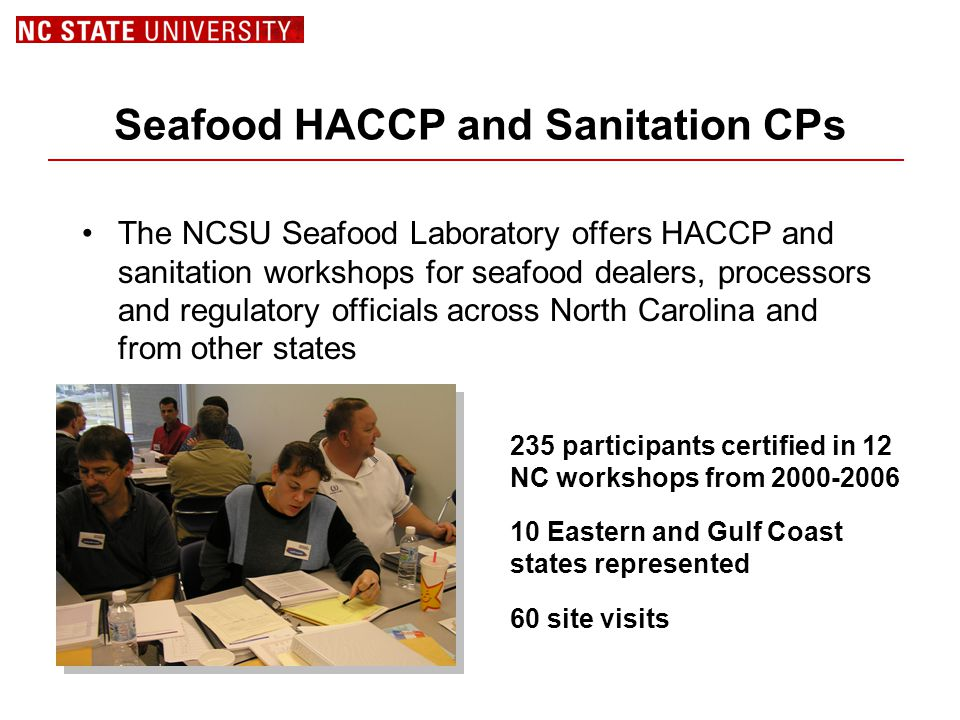 Seafood HACCP and Sanitation CPs The NCSU Seafood Laboratory offers HACCP and sanitation workshops for seafood dealers, processors and regulatory officials across North Carolina and from other states 235 participants certified in 12 NC workshops from 2000-2006 10 Eastern and Gulf Coast states represented 60 site visits