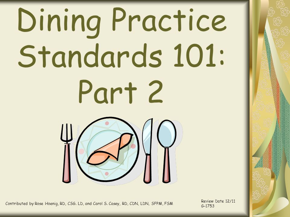 Dining Practice Standards 101: Part 2 Contributed by Rose Hoenig, RD, CSG. LD, and Carol S. Casey, RD, CDN, LDN, SFPM, FSM Review Date 12/11 G-1753