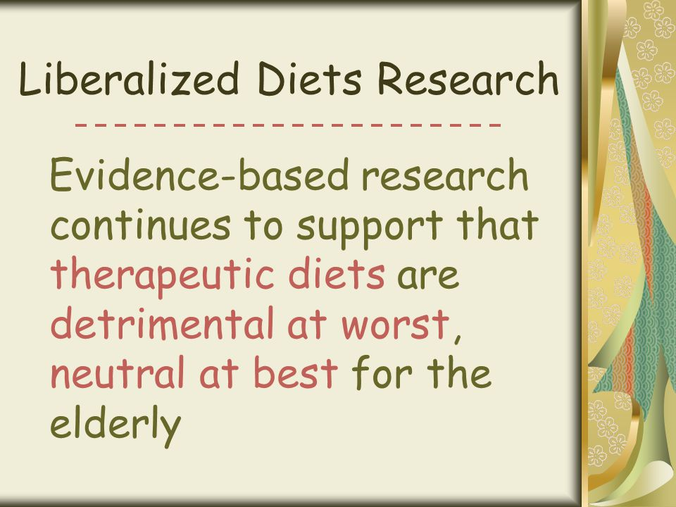 Liberalized Diets Research Evidence-based research continues to support that therapeutic diets are detrimental at worst, neutral at best for the elder
