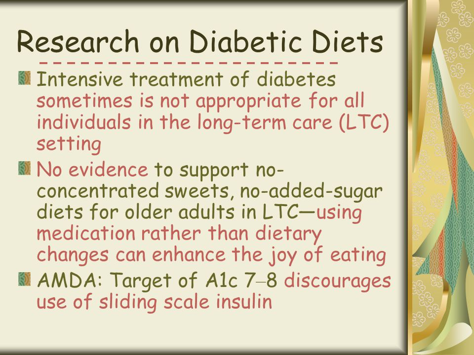Research on Diabetic Diets Intensive treatment of diabetes sometimes is not appropriate for all individuals in the long-term care (LTC) setting No evi