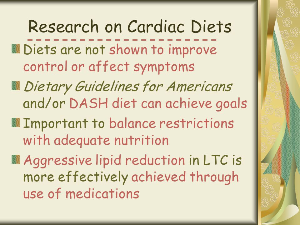 Research on Cardiac Diets Diets are not shown to improve control or affect symptoms Dietary Guidelines for Americans and/or DASH diet can achieve goal