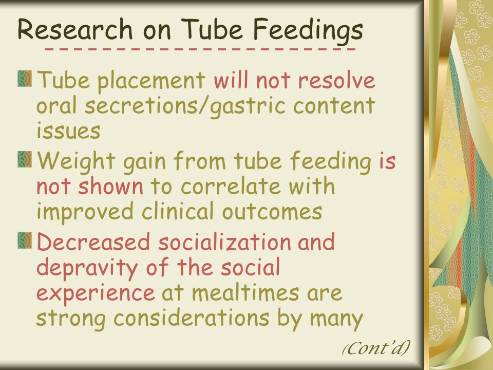 Research on Tube Feedings Tube placement will not resolve oral secretions/gastric content issues Weight gain from tube feeding is not shown to correla