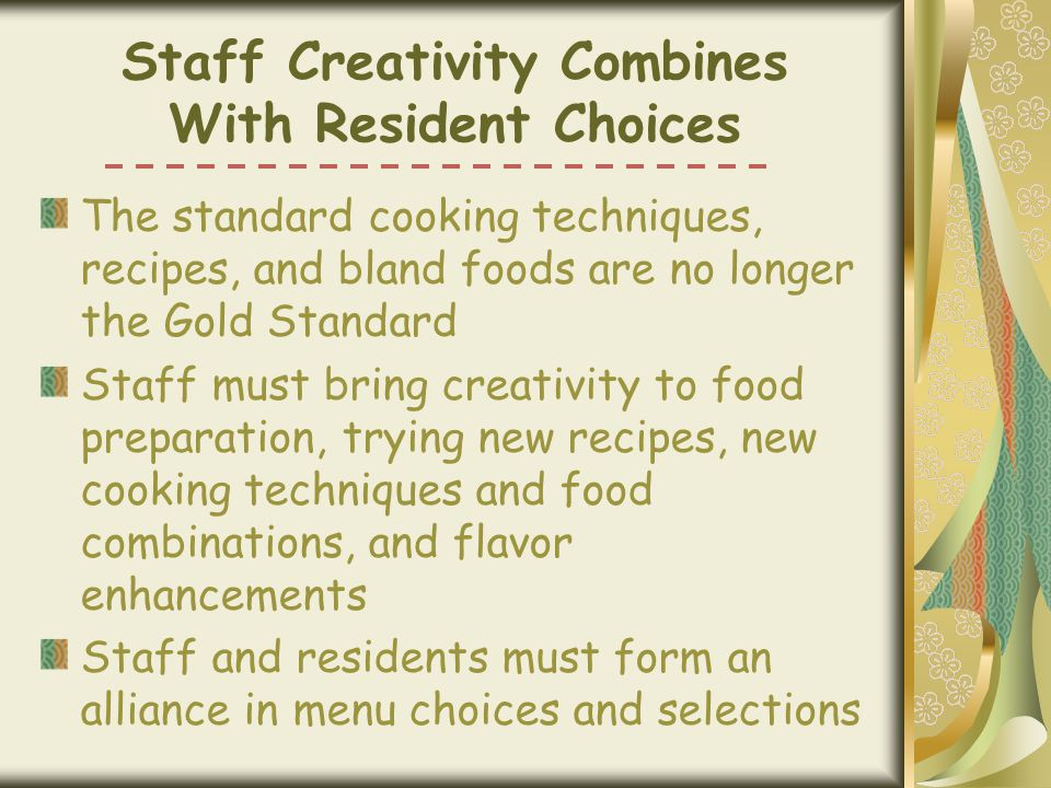 Staff Creativity Combines With Resident Choices The standard cooking techniques, recipes, and bland foods are no longer the Gold Standard Staff must bring creativity to food preparation, trying new recipes, new cooking techniques and food combinations, and flavor enhancements Staff and residents must form an alliance in menu choices and selections