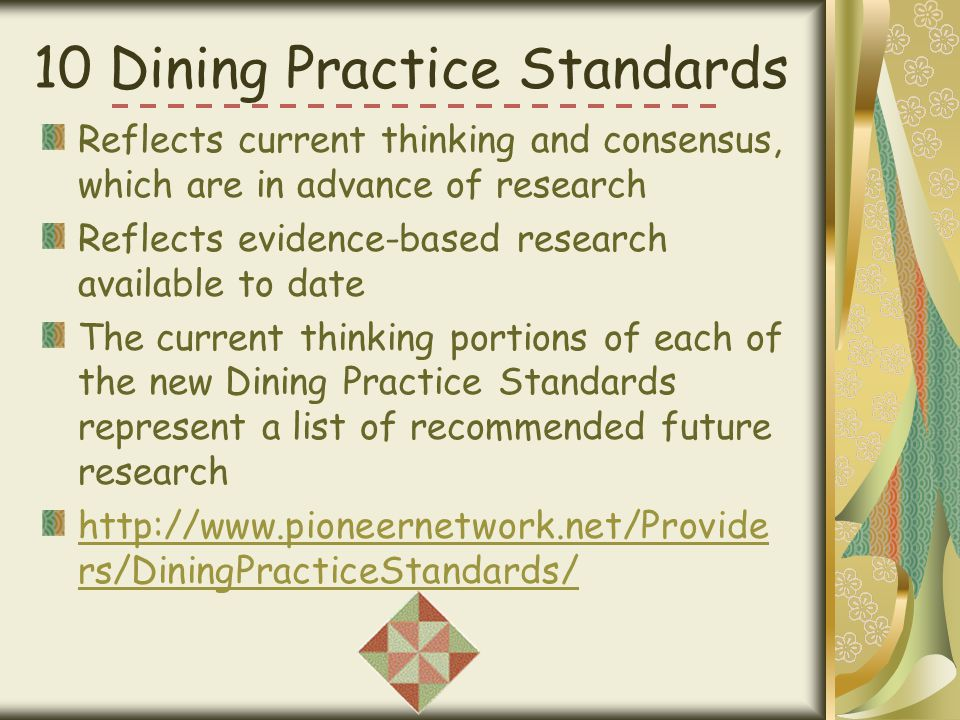 10 Dining Practice Standards Reflects current thinking and consensus, which are in advance of research Reflects evidence-based research available to d