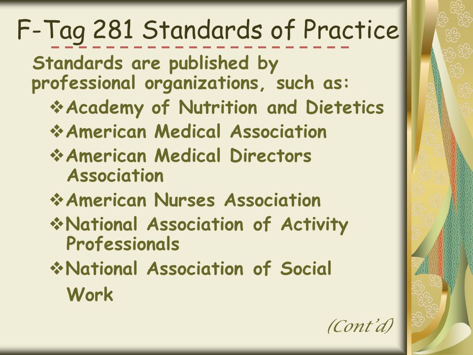 F-Tag 281 Standards of Practice Standards are published by professional organizations, such as:  Academy of Nutrition and Dietetics  American Medical Association  American Medical Directors Association  American Nurses Association  National Association of Activity Professionals  National Association of Social Work (Cont'd)