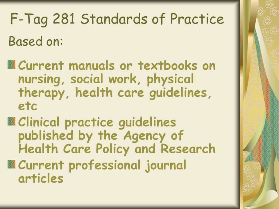 F-Tag 281 Standards of Practice Current manuals or textbooks on nursing, social work, physical therapy, health care guidelines, etc Clinical practice guidelines published by the Agency of Health Care Policy and Research Current professional journal articles Based on: