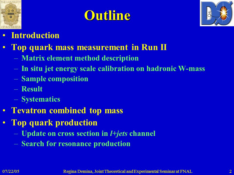 07/22/05Regina Demina, Joint Theoretical and Experimental Seminar at FNAL2Outline Introduction Top quark mass measurement in Run II –Matrix element me