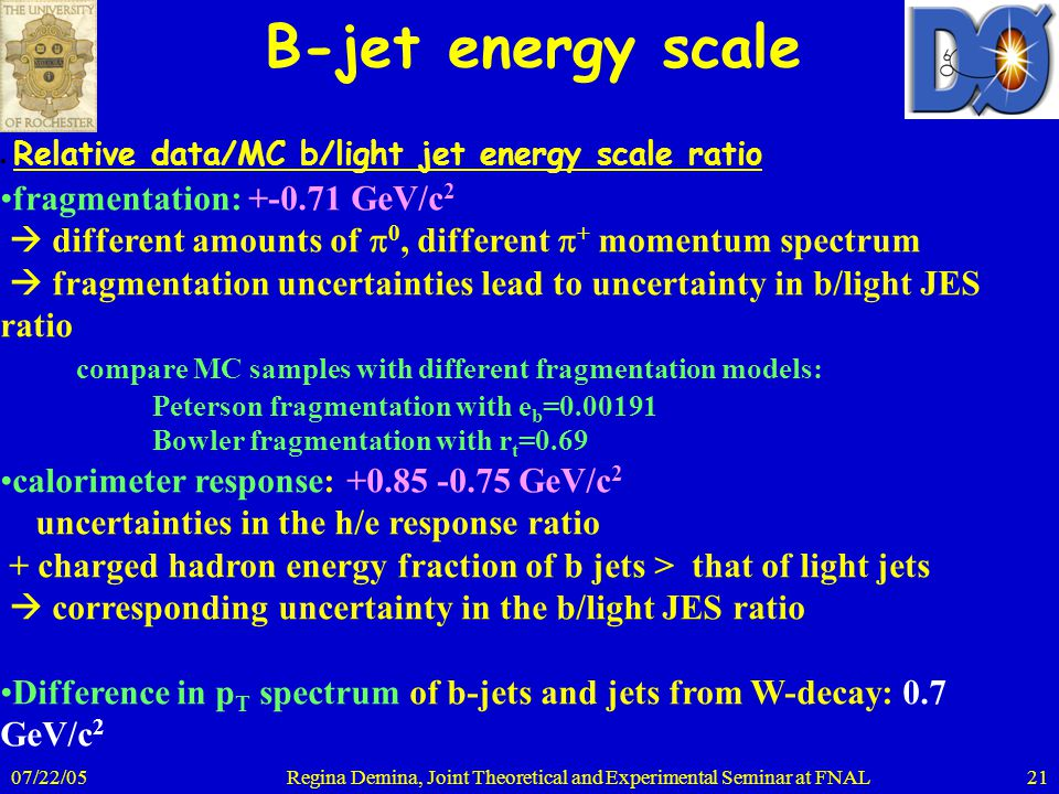 07/22/05Regina Demina, Joint Theoretical and Experimental Seminar at FNAL21 B-jet energy scale ● Relative data/MC b/light jet energy scale ratio fragm