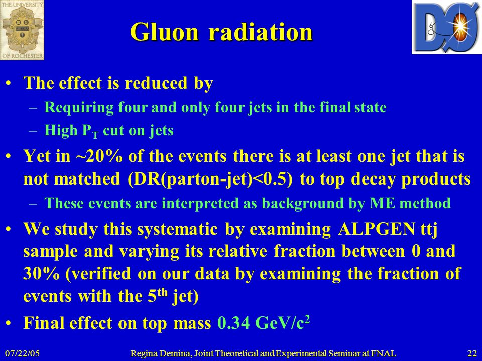 07/22/05Regina Demina, Joint Theoretical and Experimental Seminar at FNAL22 Gluon radiation The effect is reduced by –Requiring four and only four jet