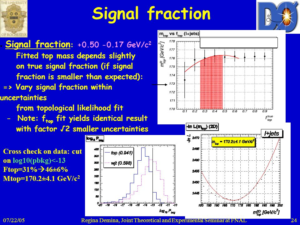 07/22/05Regina Demina, Joint Theoretical and Experimental Seminar at FNAL24 ● Signal fraction : +0.50 -0.17 GeV/c 2 Fitted top mass depends slightly o