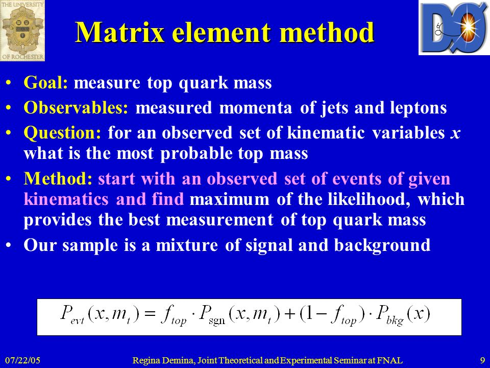 07/22/05Regina Demina, Joint Theoretical and Experimental Seminar at FNAL9 Matrix element method Goal: measure top quark mass Observables: measured momenta of jets and leptons Question: for an observed set of kinematic variables x what is the most probable top mass Method: start with an observed set of events of given kinematics and find maximum of the likelihood, which provides the best measurement of top quark mass Our sample is a mixture of signal and background