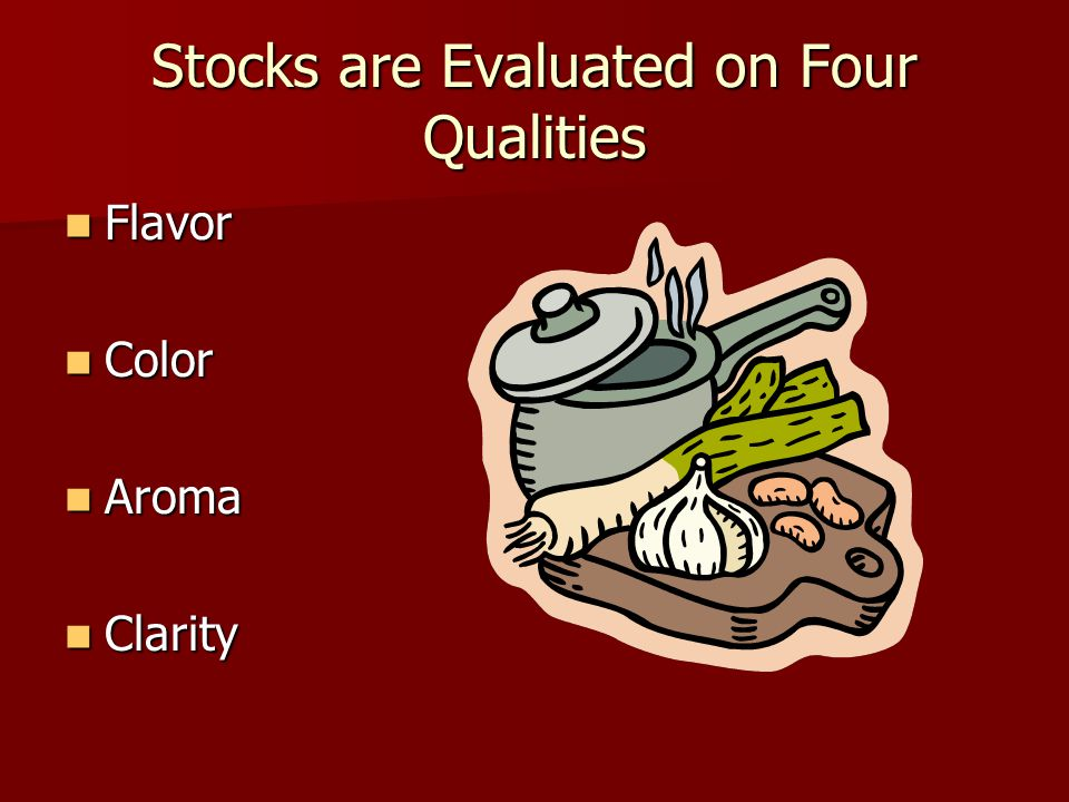 Stocks are Evaluated on Four Qualities Flavor Flavor Color Color Aroma Aroma Clarity Clarity