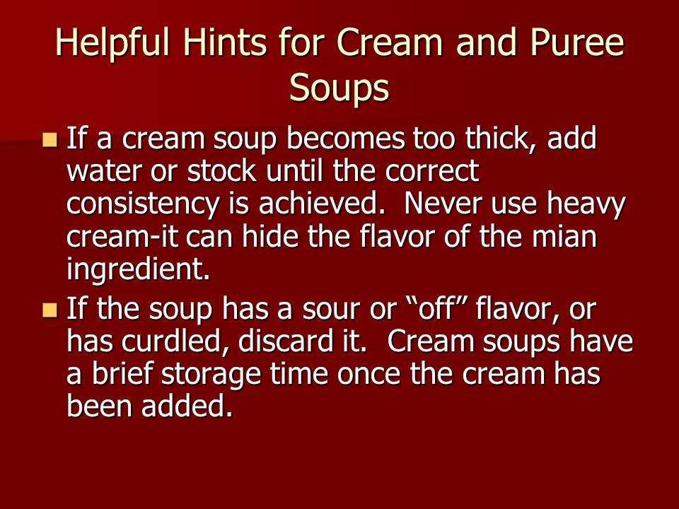 Helpful Hints for Cream and Puree Soups If a cream soup becomes too thick, add water or stock until the correct consistency is achieved.