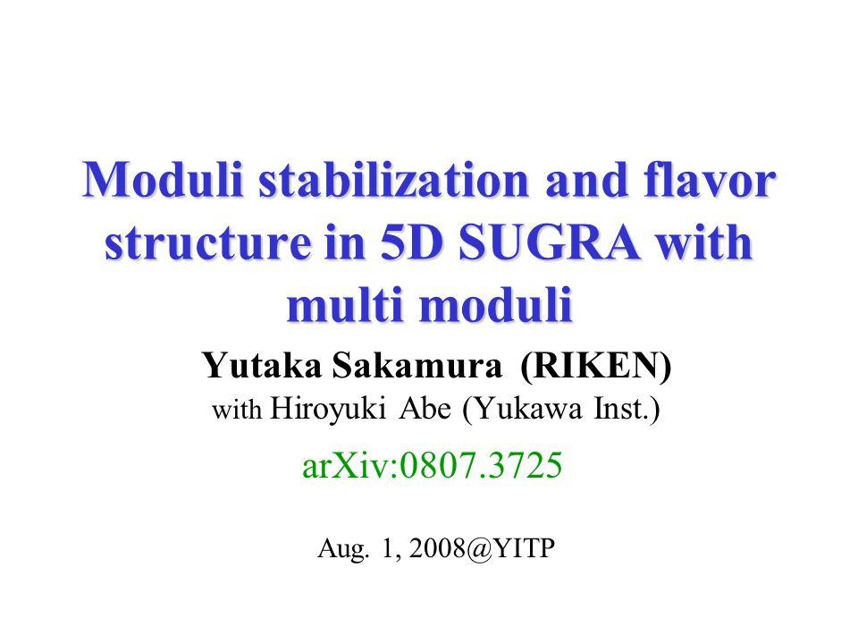 Moduli stabilization and flavor structure in 5D SUGRA with multi moduli Yutaka Sakamura (RIKEN) with Hiroyuki Abe (Yukawa Inst.) Aug.