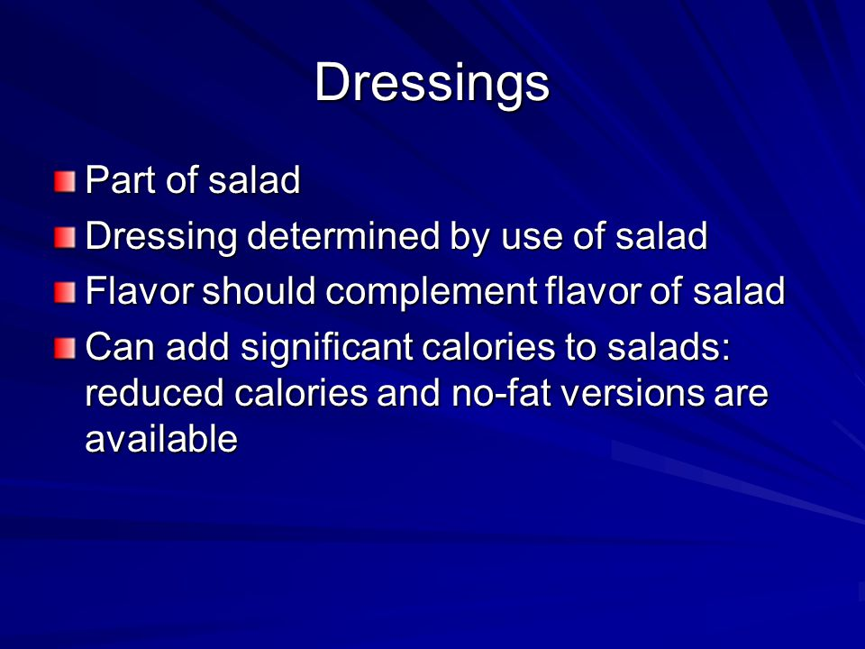 Dressings Part of salad Dressing determined by use of salad Flavor should complement flavor of salad Can add significant calories to salads: reduced c