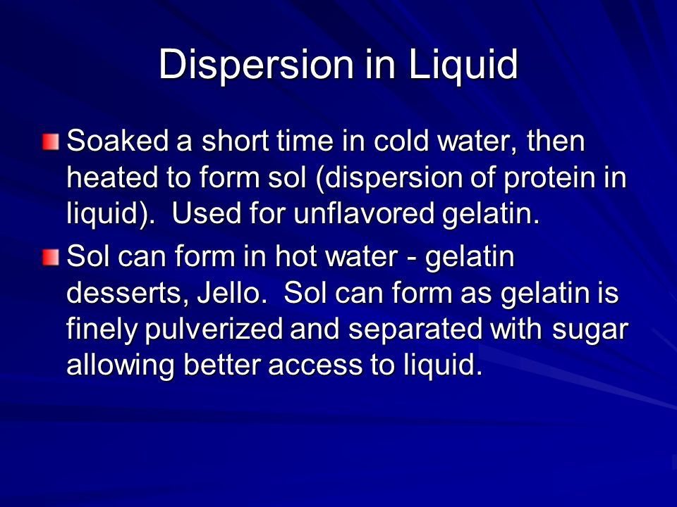 Dispersion in Liquid Soaked a short time in cold water, then heated to form sol (dispersion of protein in liquid). Used for unflavored gelatin. Sol ca