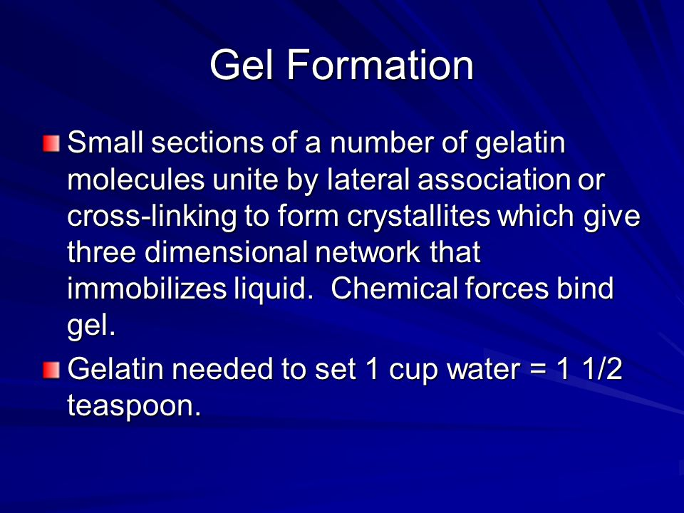 Gel Formation Small sections of a number of gelatin molecules unite by lateral association or cross-linking to form crystallites which give three dimensional network that immobilizes liquid.