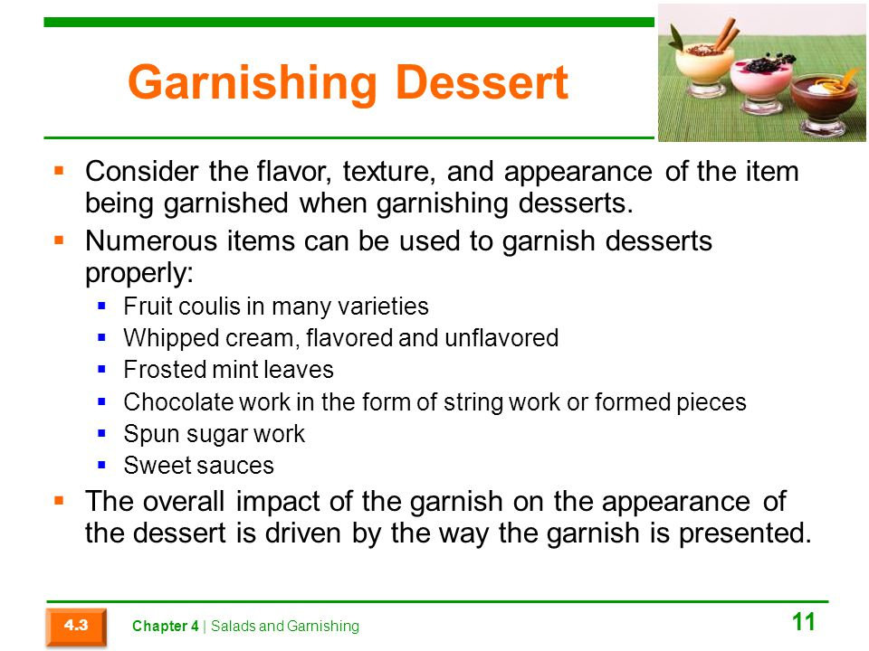 Garnishing Dessert  Consider the flavor, texture, and appearance of the item being garnished when garnishing desserts.