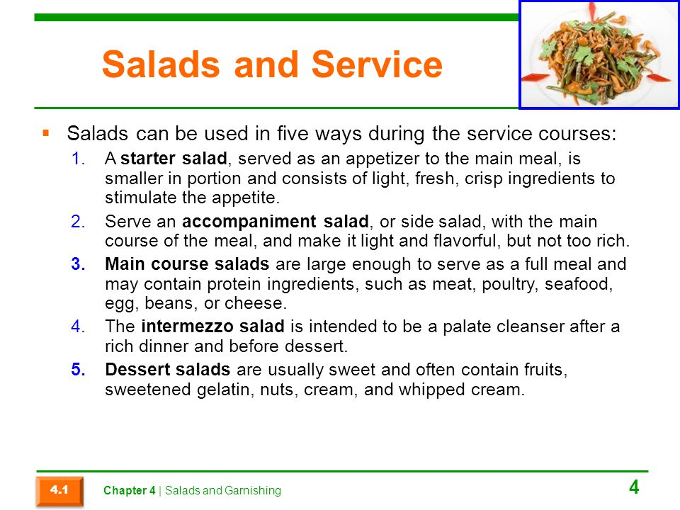 Salads and Service  Salads can be used in five ways during the service courses: 1.A starter salad, served as an appetizer to the main meal, is smaller in portion and consists of light, fresh, crisp ingredients to stimulate the appetite.