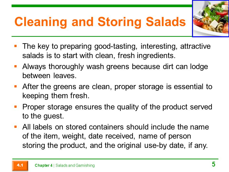 Cleaning and Storing Salads  The key to preparing good-tasting, interesting, attractive salads is to start with clean, fresh ingredients.