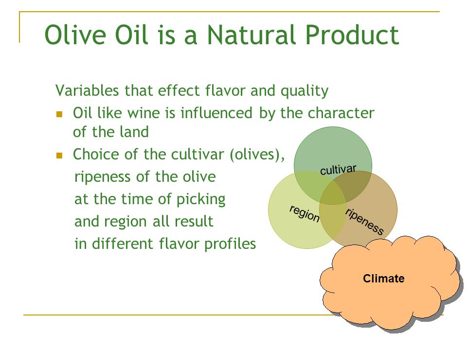 Olive Oil is a Natural Product Variables that effect flavor and quality Oil like wine is influenced by the character of the land Choice of the cultivar (olives), ripeness of the olive at the time of picking and region all result in different flavor profiles cultivar ripeness region Climate