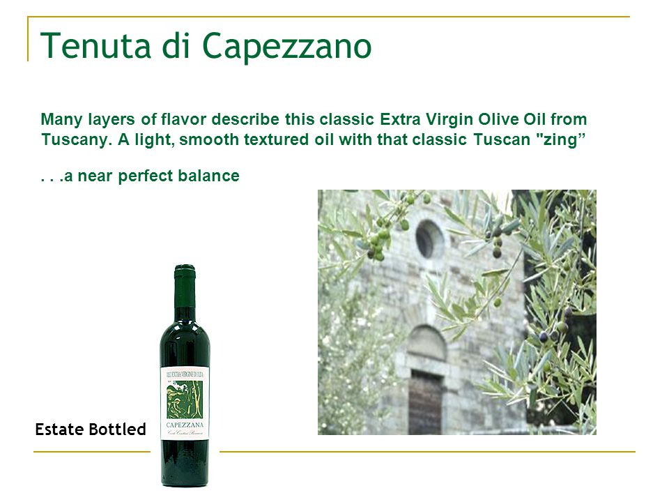Tenuta di Capezzano Many layers of flavor describe this classic Extra Virgin Olive Oil from Tuscany.