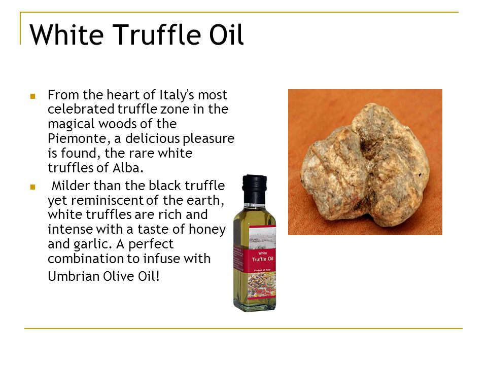 White Truffle Oil From the heart of Italy s most celebrated truffle zone in the magical woods of the Piemonte, a delicious pleasure is found, the rare white truffles of Alba.