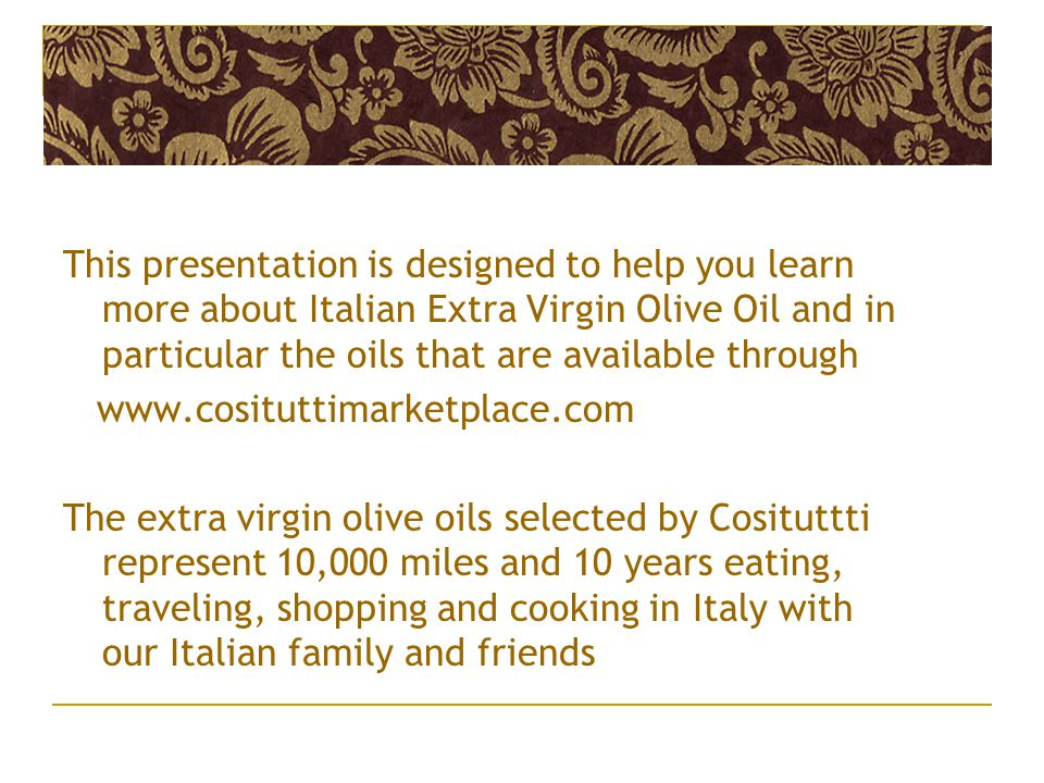 This presentation is designed to help you learn more about Italian Extra Virgin Olive Oil and in particular the oils that are available through www.cosituttimarketplace.com The extra virgin olive oils selected by Cosituttti represent 10,000 miles and 10 years eating, traveling, shopping and cooking in Italy with our Italian family and friends
