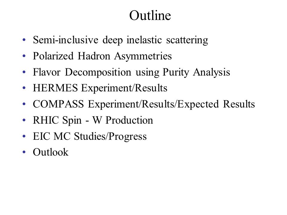 Semi-inclusive deep inelastic scattering Polarized Hadron Asymmetries Flavor Decomposition using Purity Analysis HERMES Experiment/Results COMPASS Experiment/Results/Expected Results RHIC Spin - W Production EIC MC Studies/Progress Outlook Outline