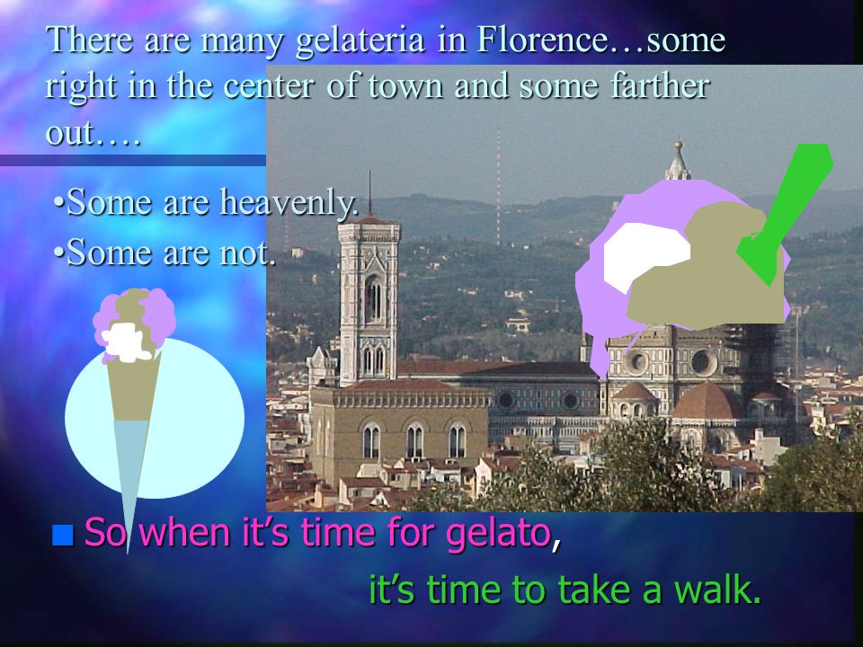 There are many gelateria in Florence…some right in the center of town and some farther out….