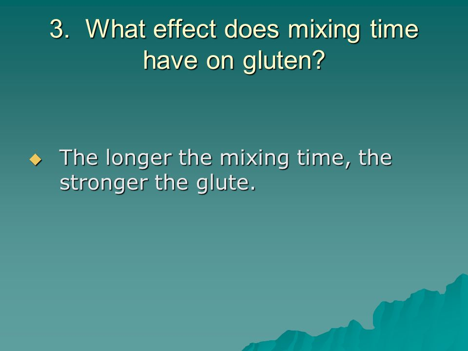 3. What effect does mixing time have on gluten?  The longer the mixing time, the stronger the glute.