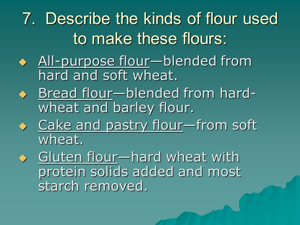 7. Describe the kinds of flour used to make these flours:  All-purpose flour—blended from hard and soft wheat.  Bread flour—blended from hard- wheat