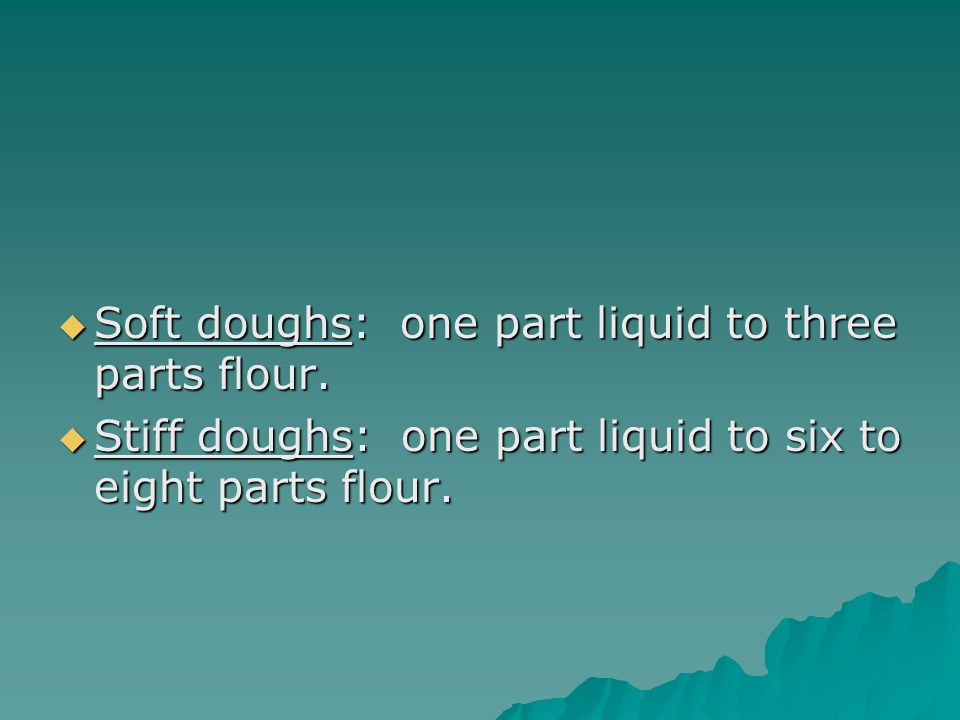  Soft doughs: one part liquid to three parts flour.  Stiff doughs: one part liquid to six to eight parts flour.