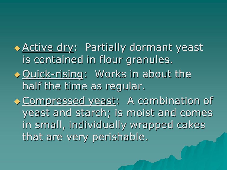  Active dry: Partially dormant yeast is contained in flour granules.  Quick-rising: Works in about the half the time as regular.  Compressed yeast: