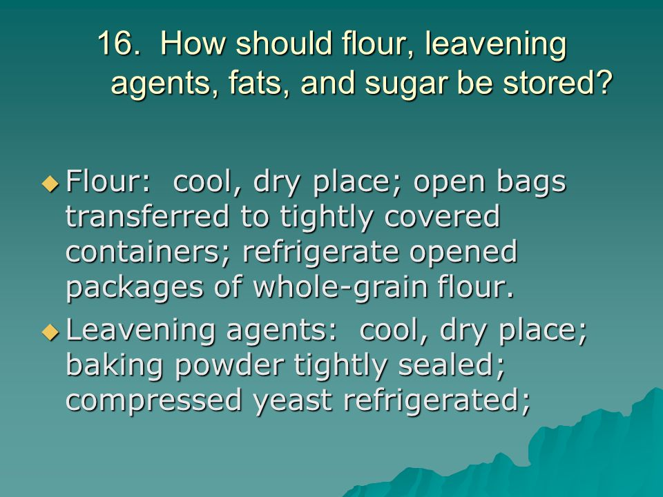 16. How should flour, leavening agents, fats, and sugar be stored?  Flour: cool, dry place; open bags transferred to tightly covered containers; refr