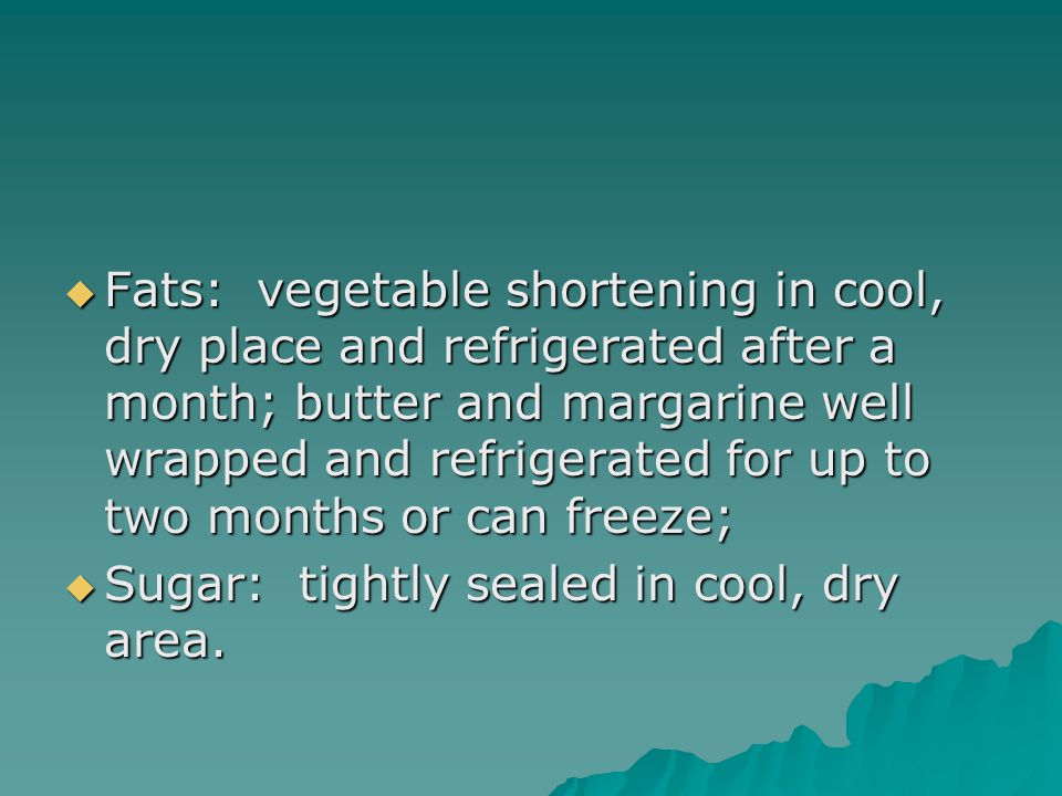  Fats: vegetable shortening in cool, dry place and refrigerated after a month; butter and margarine well wrapped and refrigerated for up to two month