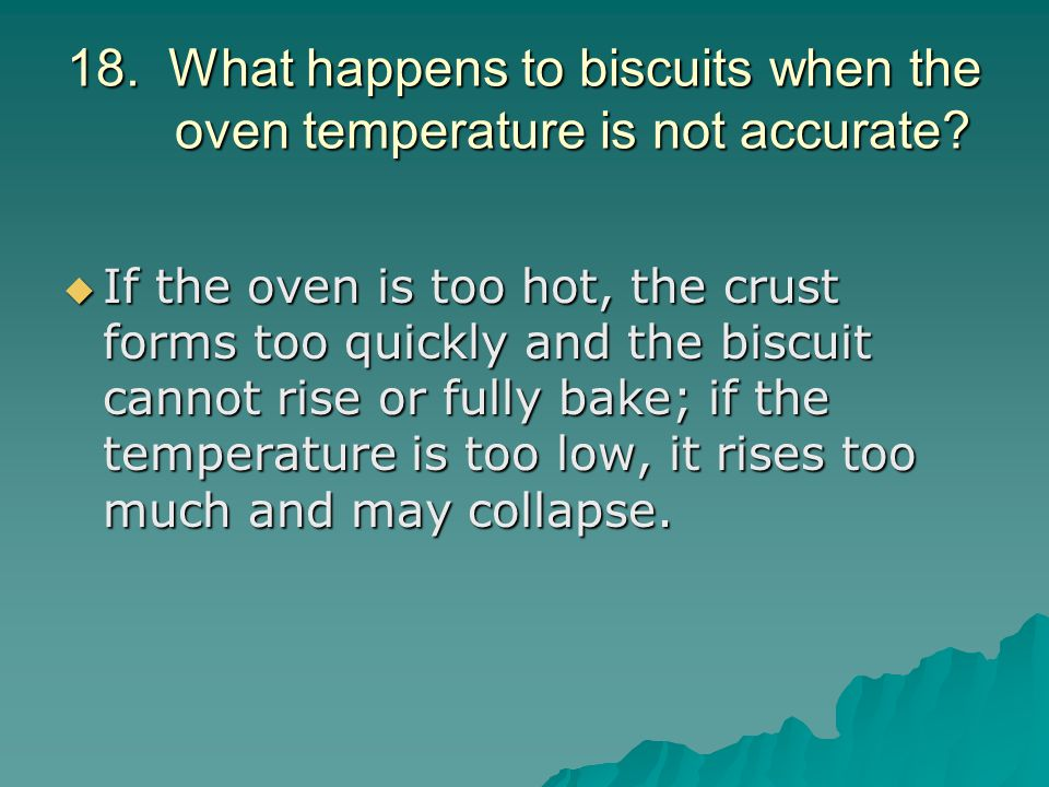 18. What happens to biscuits when the oven temperature is not accurate?  If the oven is too hot, the crust forms too quickly and the biscuit cannot r