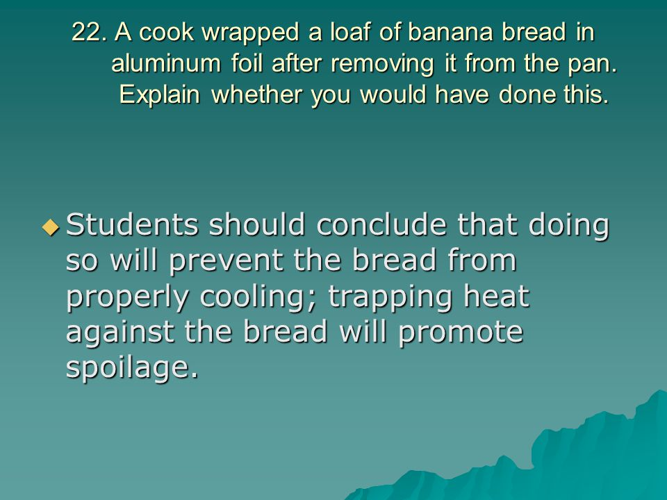 22. A cook wrapped a loaf of banana bread in aluminum foil after removing it from the pan. Explain whether you would have done this.  Students should