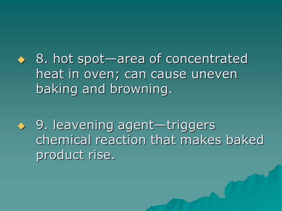  8. hot spot—area of concentrated heat in oven; can cause uneven baking and browning.  9. leavening agent—triggers chemical reaction that makes bake