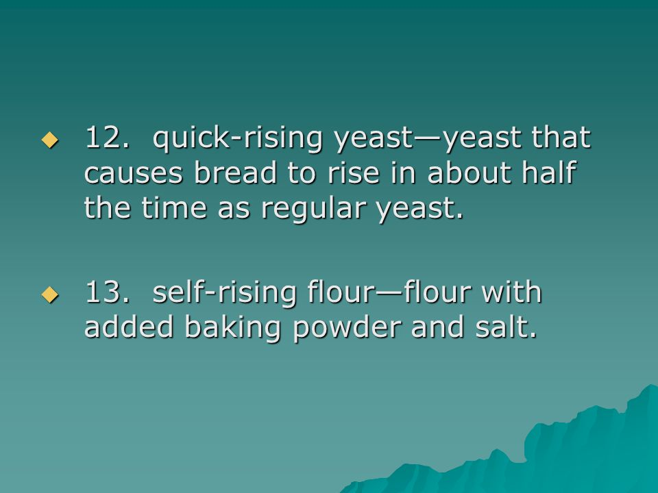  12. quick-rising yeast—yeast that causes bread to rise in about half the time as regular yeast.  13. self-rising flour—flour with added baking powd