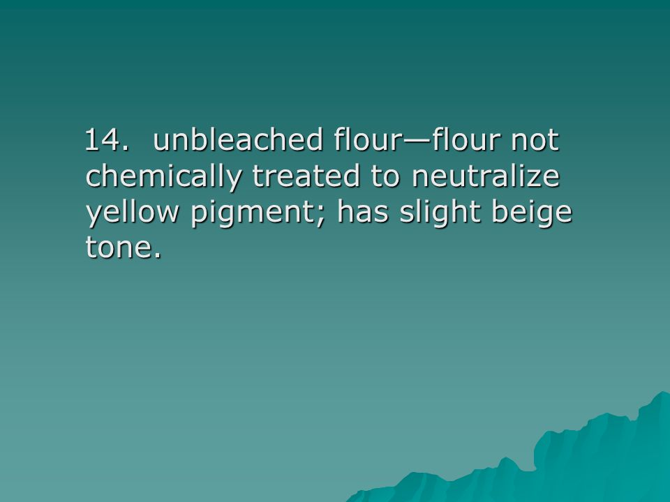 14. unbleached flour—flour not chemically treated to neutralize yellow pigment; has slight beige tone. 14. unbleached flour—flour not chemically treat