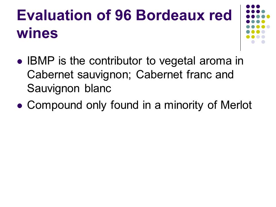 Evaluation of 96 Bordeaux red wines IBMP is the contributor to vegetal aroma in Cabernet sauvignon; Cabernet franc and Sauvignon blanc Compound only found in a minority of Merlot