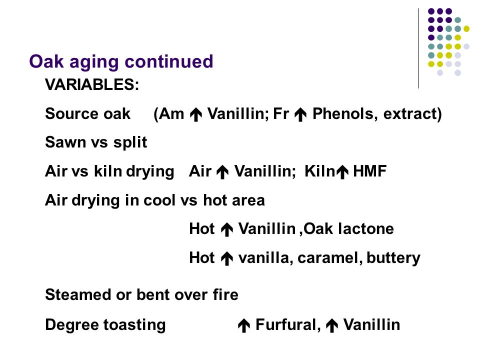 Oak aging continued VARIABLES: Source oak (Am  Vanillin; Fr  Phenols, extract) Sawn vs split Air vs kiln drying Air  Vanillin; Kiln  HMF Air drying in cool vs hot area Hot  Vanillin,Oak lactone Hot  vanilla, caramel, buttery Steamed or bent over fire Degree toasting  Furfural,  Vanillin
