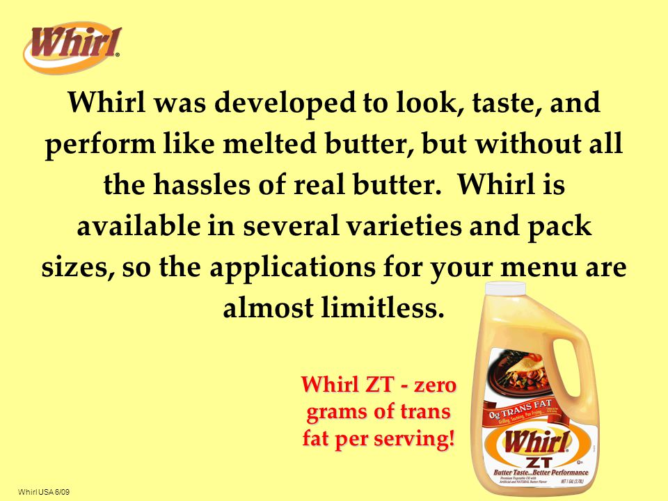 Whirl USA 6/09 Authentic Butter Flavor Whirl's unique butter flavor system is equally preferred to butter Special flavor release system protects Whirl's butter flavor even at high cooking temperatures –The butter flavor in other butter flavored oils dissipates when exposed to high temperatures Whirl's butter flavor makes it an ideal replacement for melted butter in sauces, roux, and marinades