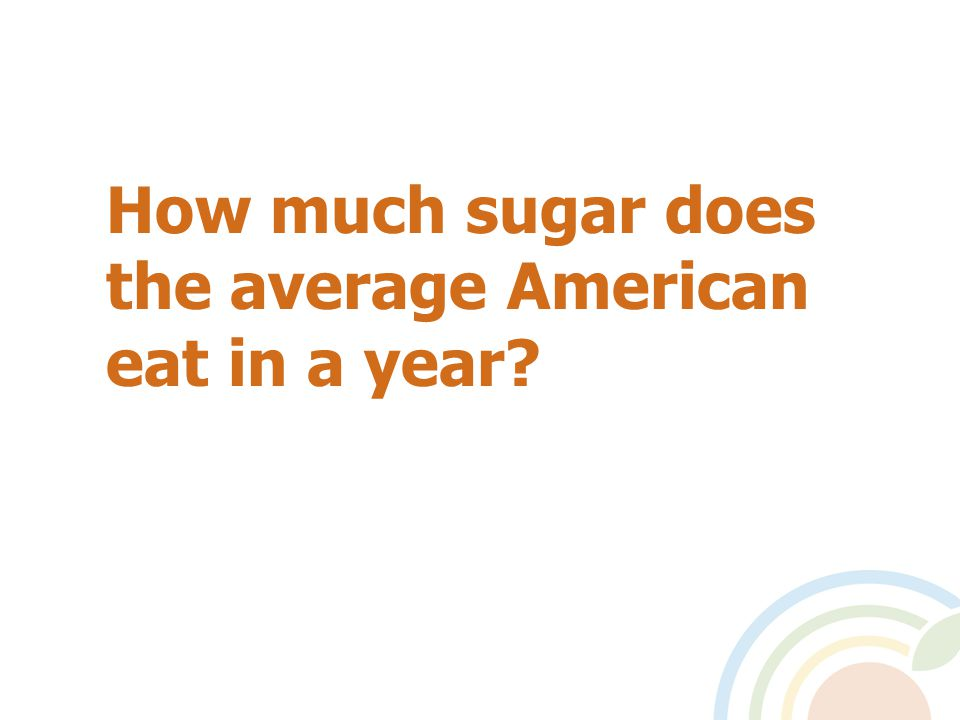 Almost 100 pounds of sugar a year = a quarter of a pound a day.