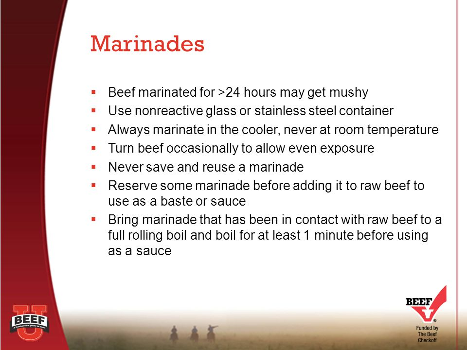  Beef marinated for >24 hours may get mushy  Use nonreactive glass or stainless steel container  Always marinate in the cooler, never at room tempe